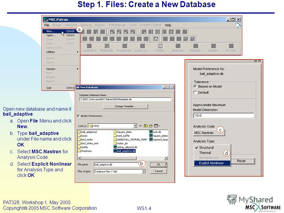 Mar120, Workshop 10, March 2001 WS1-4 PAT328, Workshop 1, May 2005 Copyright 2005 MSC.Software Corporation Step 1. Files: Create a New Database Open new database and name it ball_adaptive. a.Open File Menu and click New. b.Type ball_adaptive under Fi