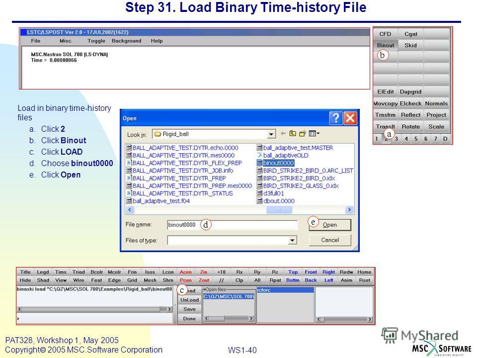 Mar120, Workshop 10, March 2001 WS1-40 PAT328, Workshop 1, May 2005 Copyright 2005 MSC.Software Corporation Step 31. Load Binary Time-history File Load in binary time-history files a.Click 2 b.Click Binout c.Click LOAD d.Choose binout0000 e.Click Ope