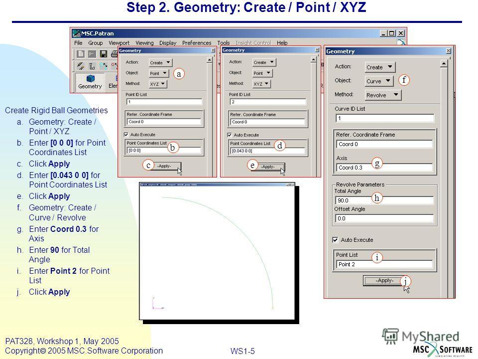Mar120, Workshop 10, March 2001 WS1-5 PAT328, Workshop 1, May 2005 Copyright 2005 MSC.Software Corporation Step 2. Geometry: Create / Point / XYZ Create Rigid Ball Geometries a.Geometry: Create / Point / XYZ b.Enter [0 0 0] for Point Coordinates List
