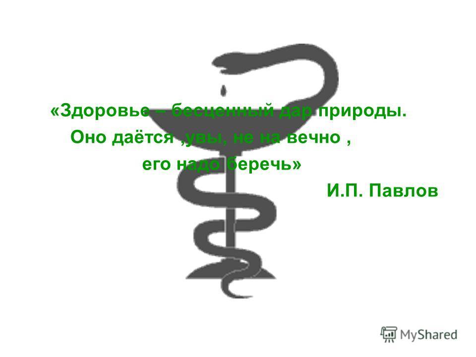 «Здоровье – бесценный дар природы. Оно даётся,увы, не на вечно, его надо беречь» И.П. Павлов