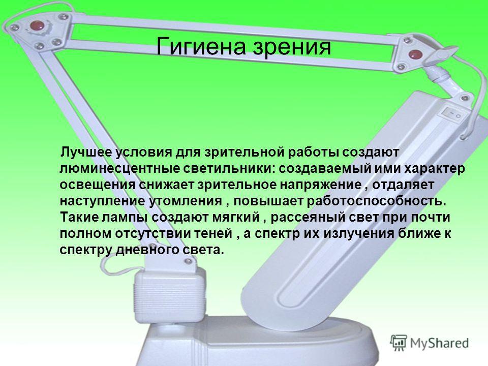 Гигиена зрения Лучшее условия для зрительной работы создают люминесцентные светильники: создаваемый ими характер освещения снижает зрительное напряжение, отдаляет наступление утомления, повышает работоспособность. Такие лампы создают мягкий, рассеянн