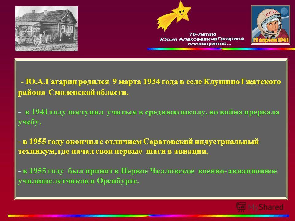 - Ю.А.Гагарин родился 9 марта 1934 года в селе Клушино Гжатского района Смоленской области. - в 1941 году поступил учиться в среднюю школу, но война прервала учебу. - в 1955 году окончил с отличием Саратовский индустриальный техникум, где начал свои
