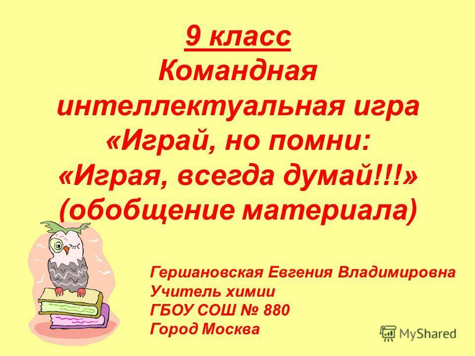 9 класс Командная интеллектуальная игра «Играй, но помни: «Играя, всегда думай!!!» (обобщение материала) Гершановская Евгения Владимировна Учитель химии ГБОУ СОШ 880 Город Москва