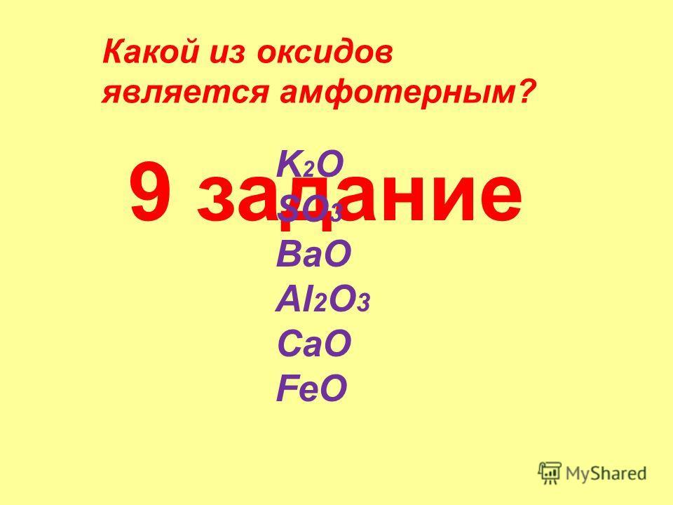 9 задание Какой из оксидов является амфотерным? K 2 O SO 3 BaO Al 2 O 3 CaO FeO