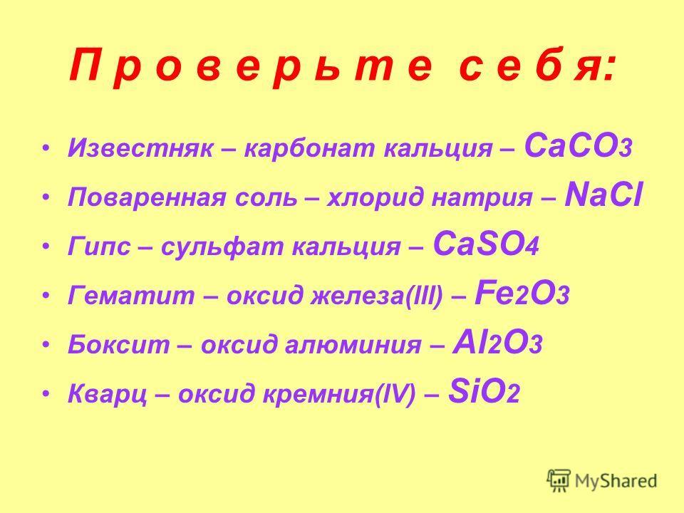 П р о в е р ь т е с е б я: Известняк – карбонат кальция – СаСО 3 Поваренная соль – хлорид натрия – NaCl Гипс – сульфат кальция – СаSO 4 Гематит – оксид железа(lll) – Fe 2 O 3 Боксит – оксид алюминия – Al 2 O 3 Кварц – оксид кремния(lV) – SiO 2