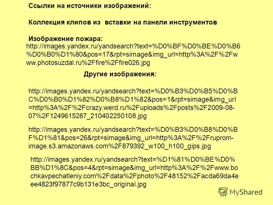 Ссылки на источники изображений: Коллекция клипов из вставки на панели инструментов Изображение пожара: http://images.yandex.ru/yandsearch?text=%D0%BF%D0%BE%D0%B6 %D0%B0%D1%80&pos=17&rpt=simage&img_url=http%3A%2F%2Fw ww.photosuzdal.ru%2Ffire%2Ffire02