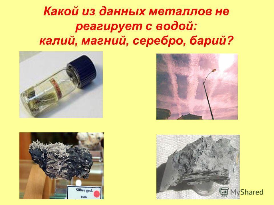 Какой из данных металлов не реагирует с водой: калий, магний, серебро, барий?
