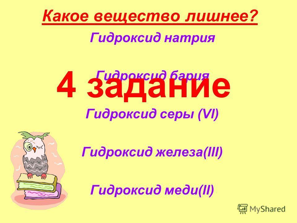Какое вещество лишнее? Гидроксид натрия Гидроксид бария Гидроксид серы (Vl) Гидроксид железа(lll) Гидроксид меди(ll) 4 задание