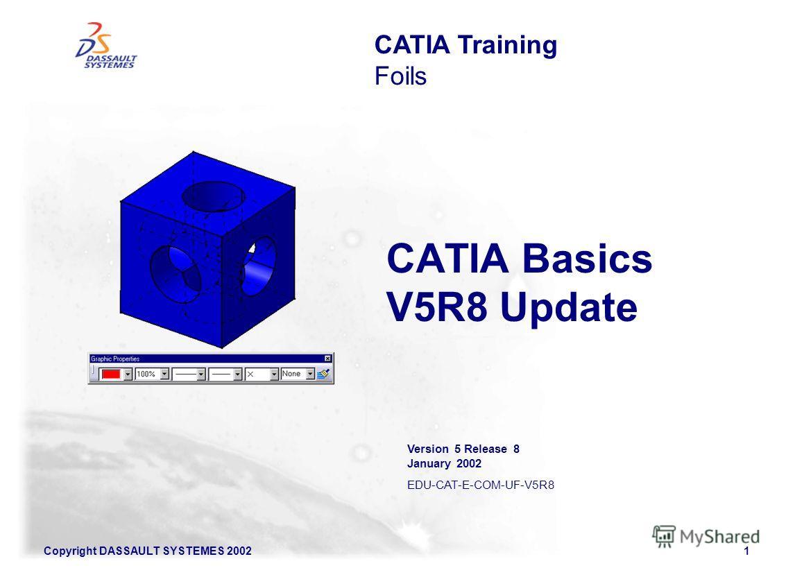 Copyright DASSAULT SYSTEMES 20021 CATIA Basics V5R8 Update CATIA Training Foils Version 5 Release 8 January 2002 EDU-CAT-E-COM-UF-V5R8