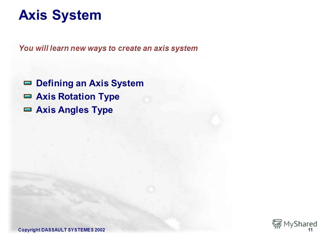 Copyright DASSAULT SYSTEMES 200211 Axis System You will learn new ways to create an axis system Defining an Axis System Axis Rotation Type Axis Angles Type