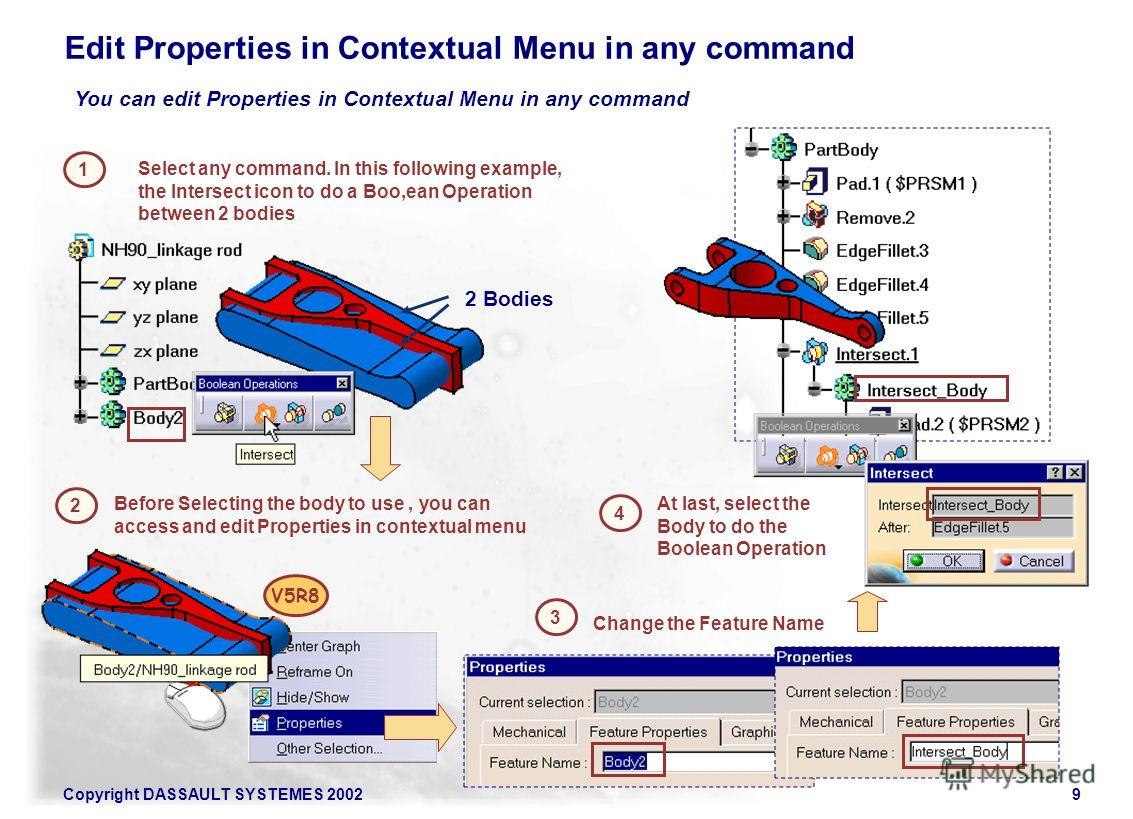 Copyright DASSAULT SYSTEMES 20029 Edit Properties in Contextual Menu in any command 1 2 Before Selecting the body to use, you can access and edit Properties in contextual menu V5R8 Select any command. In this following example, the Intersect icon to