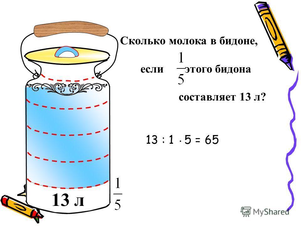 Сколько молока в бидоне, если этого бидона составляет 13 л? 13 л 13 : 1 5 = 65.