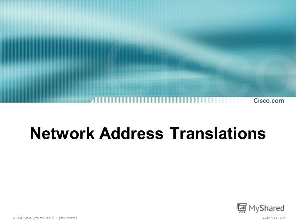 © 2004, Cisco Systems, Inc. All rights reserved. CSPFA 3.26-11 Network Address Translations