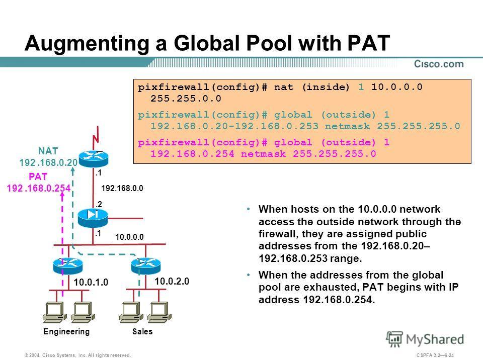© 2004, Cisco Systems, Inc. All rights reserved. CSPFA 3.26-24 pixfirewall(config)# nat (inside) 1 10.0.0.0 255.255.0.0 pixfirewall(config)# global (outside) 1 192.168.0.20-192.168.0.253 netmask 255.255.255.0 pixfirewall(config)# global (outside) 1 1