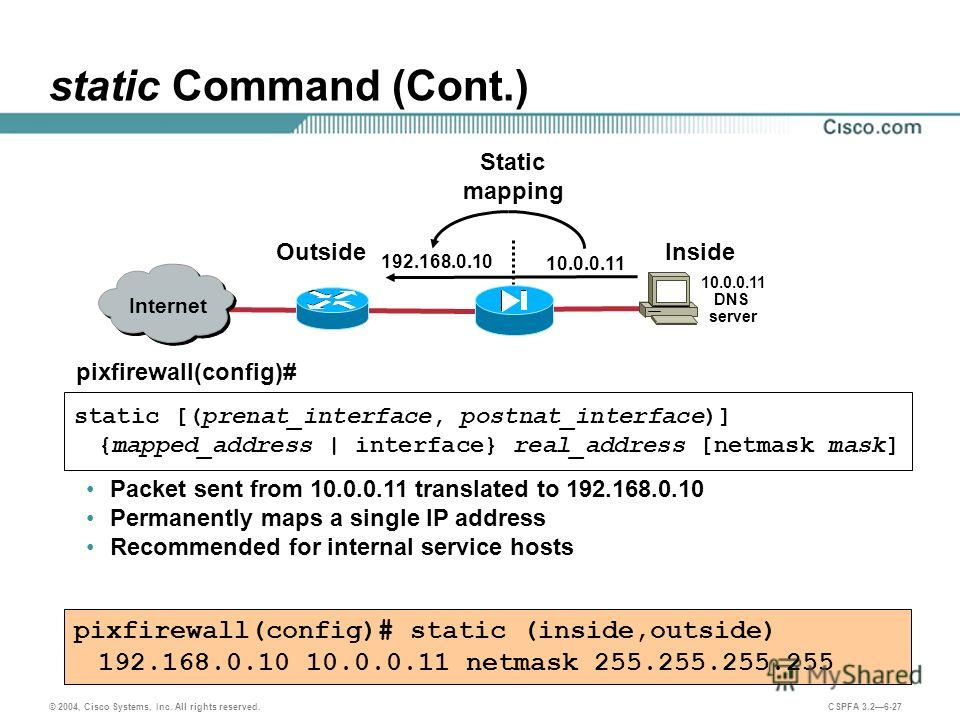 © 2004, Cisco Systems, Inc. All rights reserved. CSPFA 3.26-27 static Command (Cont.) pixfirewall(config)# static [(prenat_interface, postnat_interface)] {mapped_address   interface} real_address [netmask mask] pixfirewall(config)# static (inside,out