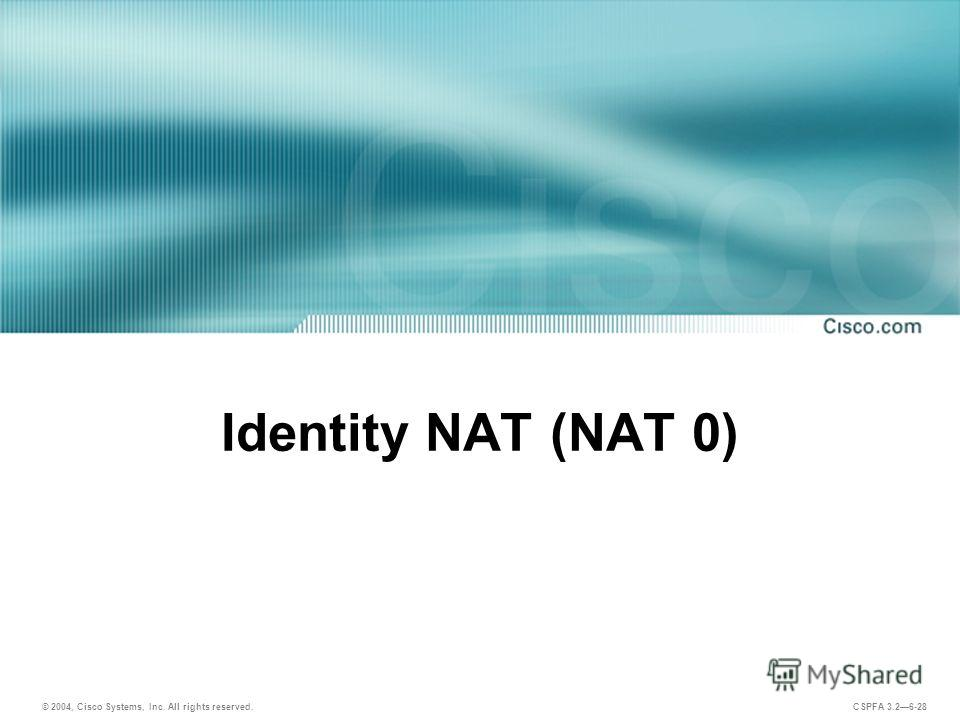 © 2004, Cisco Systems, Inc. All rights reserved. CSPFA 3.26-28 Identity NAT (NAT 0)