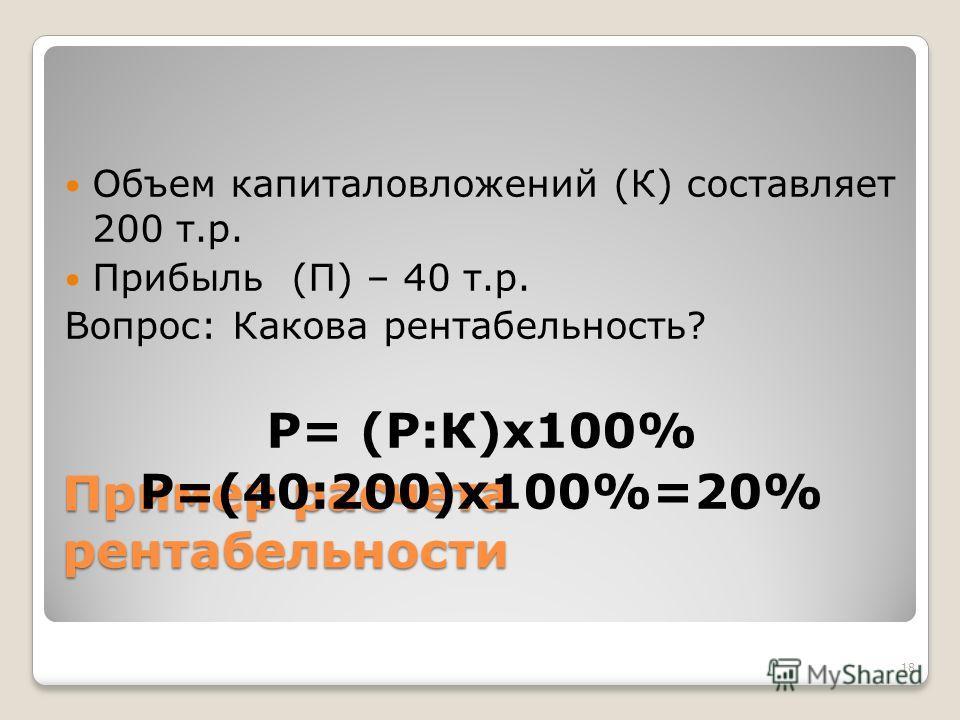 Пример расчета рентабельности Объем капиталовложений (К) составляет 200 т.р. Прибыль (П) – 40 т.р. Вопрос: Какова рентабельность? Р= (Р:К)х 100% Р=(40:200)х 100%=20% 18