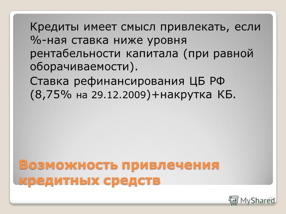 Возможность привлечения кредитных средств Кредиты имеет смысл привлекать, если %-ная ставка ниже уровня рентабельности капитала (при равной оборачиваемости). Ставка рефинансирования ЦБ РФ (8,75% на 29.12.2009 )+накрутка КБ. 22