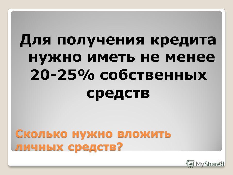 Сколько нужно вложить личных средств? Для получения кредита нужно иметь не менее 20-25% собственных средств 24