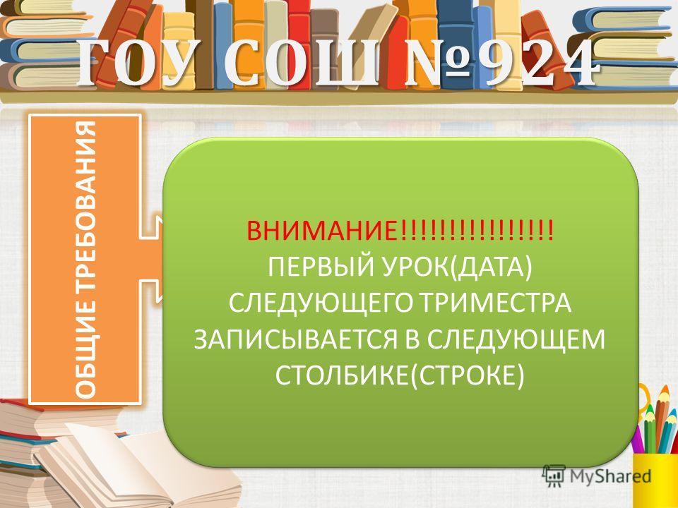 ГОУ СОШ 924 ОБЩИЕ ТРЕБОВАНИЯ ВНИМАНИЕ!!!!!!!!!!!!!!!! ПЕРВЫЙ УРОК(ДАТА) СЛЕДУЮЩЕГО ТРИМЕСТРА ЗАПИСЫВАЕТСЯ В СЛЕДУЮЩЕМ СТОЛБИКЕ(СТРОКЕ) ВНИМАНИЕ!!!!!!!!!!!!!!!! ПЕРВЫЙ УРОК(ДАТА) СЛЕДУЮЩЕГО ТРИМЕСТРА ЗАПИСЫВАЕТСЯ В СЛЕДУЮЩЕМ СТОЛБИКЕ(СТРОКЕ)