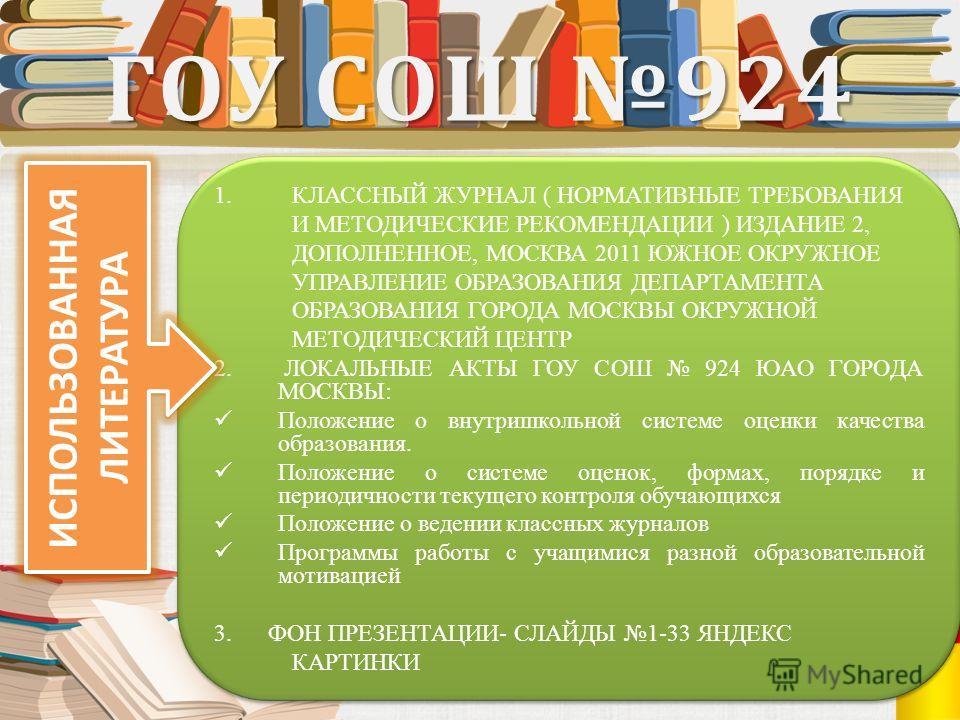 ГОУ СОШ 924 1. КЛАССНЫЙ ЖУРНАЛ ( НОРМАТИВНЫЕ ТРЕБОВАНИЯ И МЕТОДИЧЕСКИЕ РЕКОМЕНДАЦИИ ) ИЗДАНИЕ 2, ДОПОЛНЕННОЕ, МОСКВА 2011 ЮЖНОЕ ОКРУЖНОЕ УПРАВЛЕНИЕ ОБРАЗОВАНИЯ ДЕПАРТАМЕНТА ОБРАЗОВАНИЯ ГОРОДА МОСКВЫ ОКРУЖНОЙ МЕТОДИЧЕСКИЙ ЦЕНТР 2. ЛОКАЛЬНЫЕ АКТЫ ГОУ С