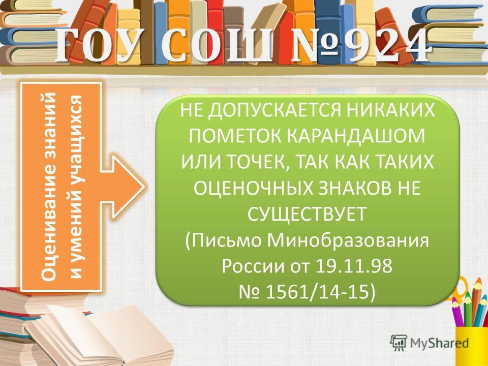 Оценивание знаний и умений учащихся ГОУ СОШ 924 НЕ ДОПУСКАЕТСЯ НИКАКИХ ПОМЕТОК КАРАНДАШОМ ИЛИ ТОЧЕК, ТАК КАК ТАКИХ ОЦЕНОЧНЫХ ЗНАКОВ НЕ СУЩЕСТВУЕТ (Письмо Минобразования России от 19.11.98 1561/14-15) НЕ ДОПУСКАЕТСЯ НИКАКИХ ПОМЕТОК КАРАНДАШОМ ИЛИ ТОЧЕ