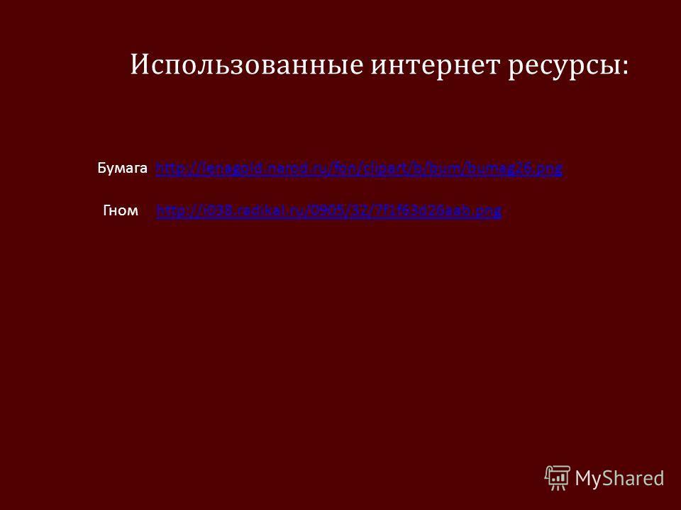Использованные интернет ресурсы: Бумага http://lenagold.narod.ru/fon/clipart/b/bum/bumag26.pnghttp://lenagold.narod.ru/fon/clipart/b/bum/bumag26. png Гномhttp://i038.radikal.ru/0905/32/7f1f63d26aab.png