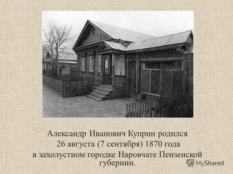 Александр Иванович Куприн родился 26 августа (7 сентября) 1870 года в захолустном городке Наровчате Пензенской губернии.