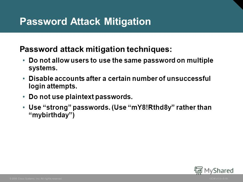 © 2006 Cisco Systems, Inc. All rights reserved.ISCW v1.05-19 Password Attack Mitigation Password attack mitigation techniques: Do not allow users to use the same password on multiple systems. Disable accounts after a certain number of unsuccessful lo
