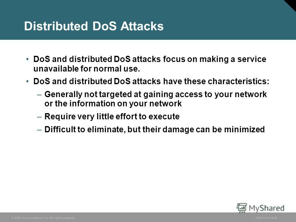 © 2006 Cisco Systems, Inc. All rights reserved.ISCW v1.05-26 Distributed DoS Attacks DoS and distributed DoS attacks focus on making a service unavailable for normal use. DoS and distributed DoS attacks have these characteristics: –Generally not targ