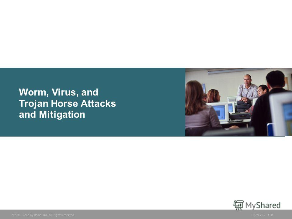 © 2006 Cisco Systems, Inc. All rights reserved.ISCW v1.05-31 Worm, Virus, and Trojan Horse Attacks and Mitigation