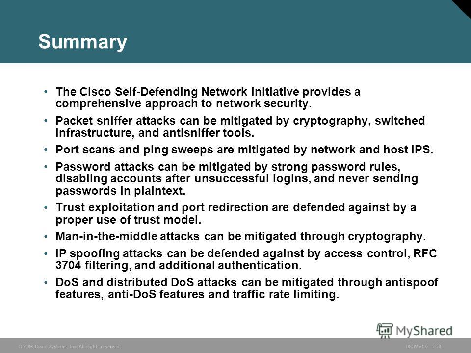 © 2006 Cisco Systems, Inc. All rights reserved.ISCW v1.05-50 Summary The Cisco Self-Defending Network initiative provides a comprehensive approach to network security. Packet sniffer attacks can be mitigated by cryptography, switched infrastructure,