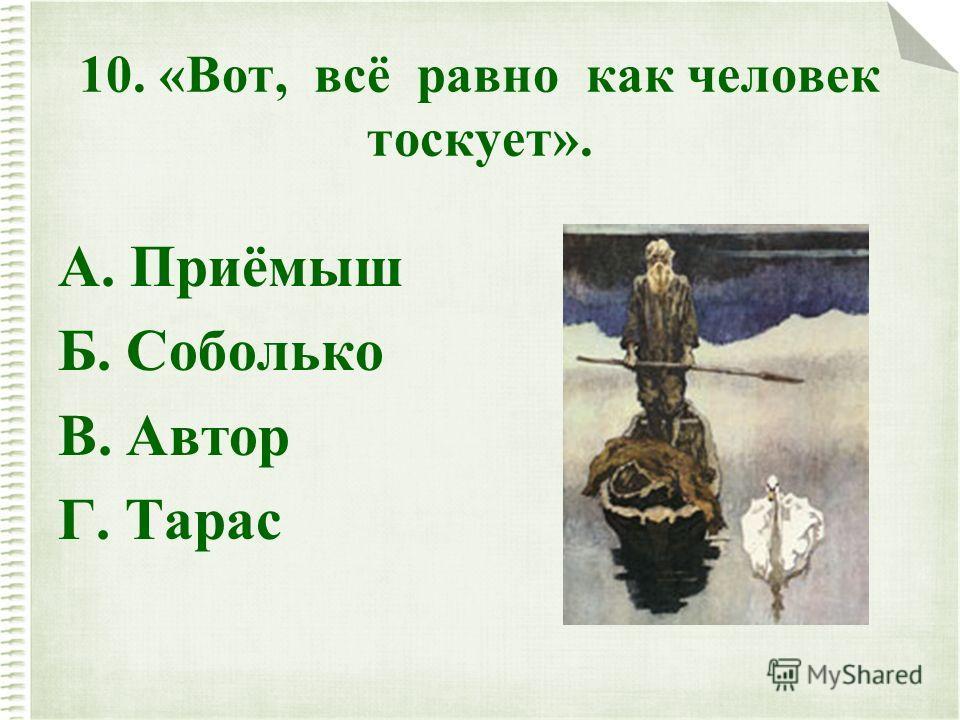 10. «Вот, всё равно как человек тоскует». А. Приёмыш Б. Соболько В. Автор Г. Тарас