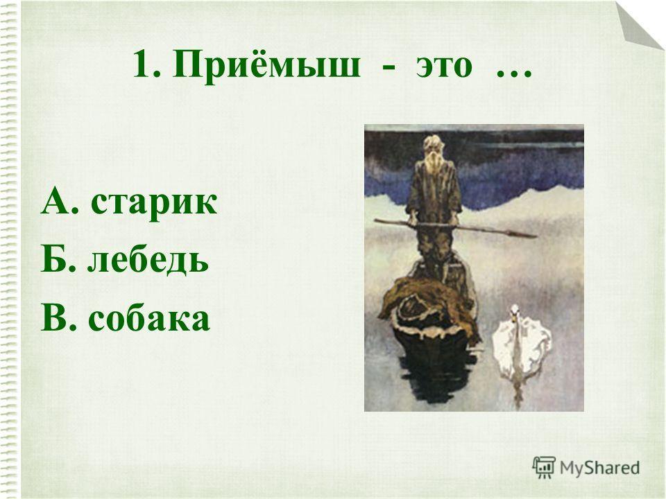 1. Приёмыш - это … А. старик Б. лебедь В. собака