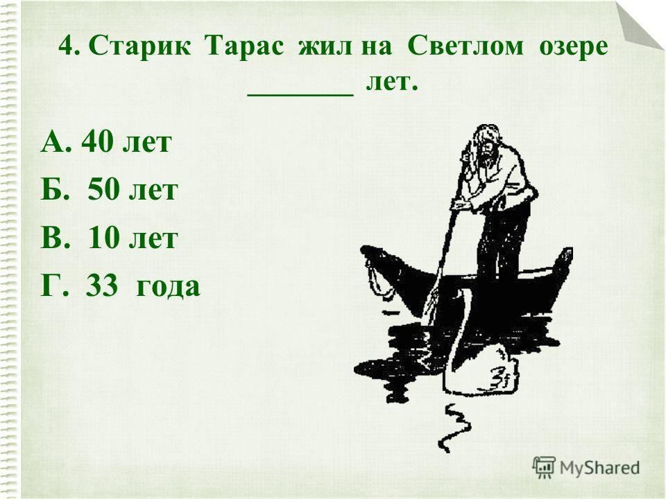 4. Старик Тарас жил на Светлом озере _______ лет. А. 40 лет Б. 50 лет В. 10 лет Г. 33 года