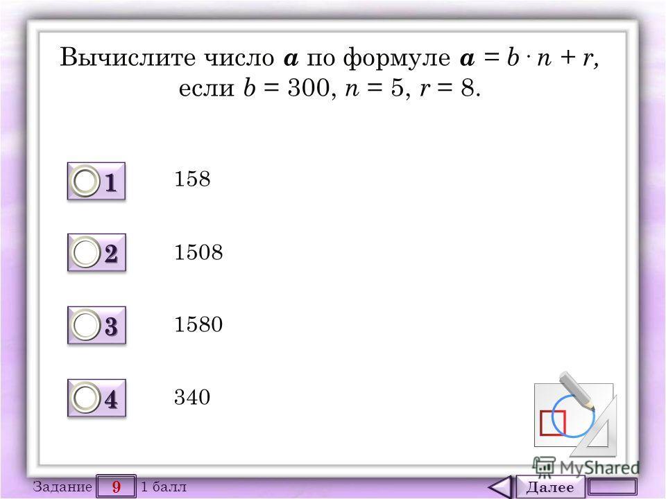 Далее 9 Задание 1 балл 1111 1111 2222 2222 3333 3333 4444 4444 Вычислите число а по формуле а = b· n + r, если b = 300, n = 5, r = 8. 158 1508 1580 340