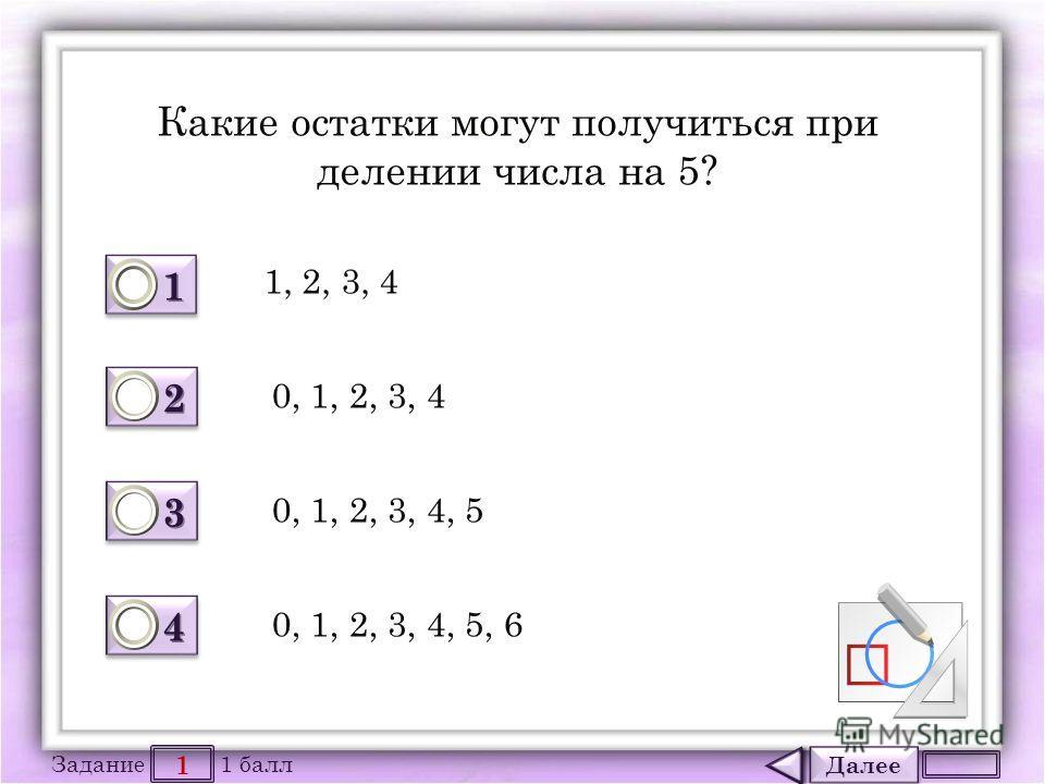 Далее 1 Задание 1 балл 1111 1111 2222 2222 3333 3333 4444 4444 Какие остатки могут получиться при делении числа на 5? 1, 2, 3, 4 0, 1, 2, 3, 4 0, 1, 2, 3, 4, 5 0, 1, 2, 3, 4, 5, 6