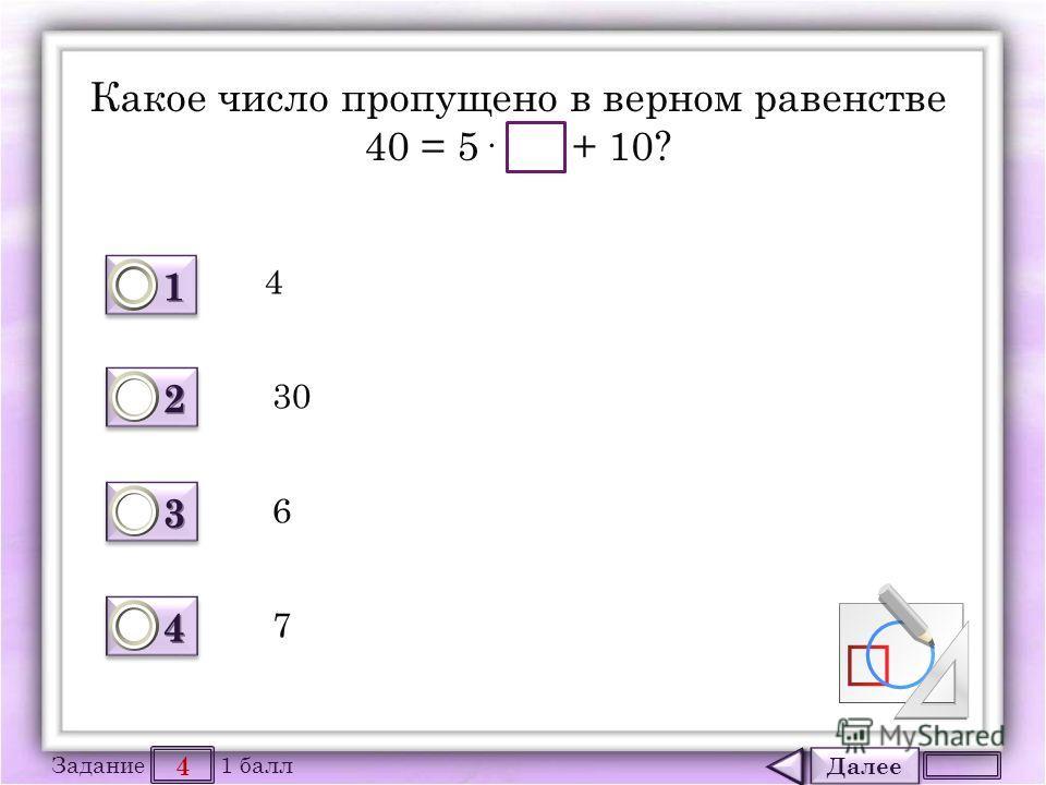 Далее 4 Задание 1 балл 1111 1111 2222 2222 3333 3333 4444 4444 Какое число пропущено в верном равенстве 40 = 5· + 10? 4 30 6 7