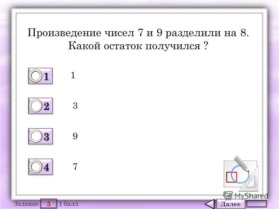 Далее 5 Задание 1 балл 1111 1111 2222 2222 3333 3333 4444 4444 Произведение чисел 7 и 9 разделили на 8. Какой остаток получился ? 1 3 9 7