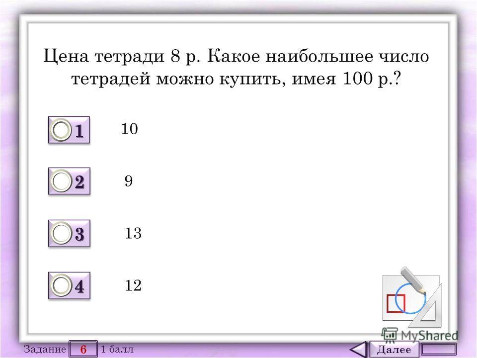Далее 6 Задание 1 балл 1111 1111 2222 2222 3333 3333 4444 4444 Цена тетради 8 р. Какое наибольшее число тетрадей можно купить, имея 100 р.? 10 9 13 12