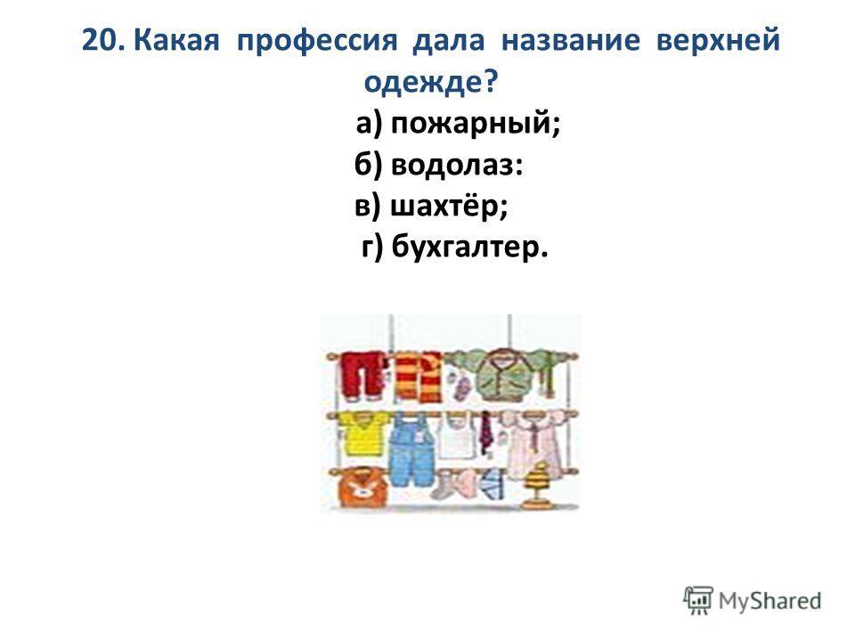 20. Какая профессия дала название верхней одежде? а) пожарный; б) водолаз: в) шахтёр; г) бухгалтер.
