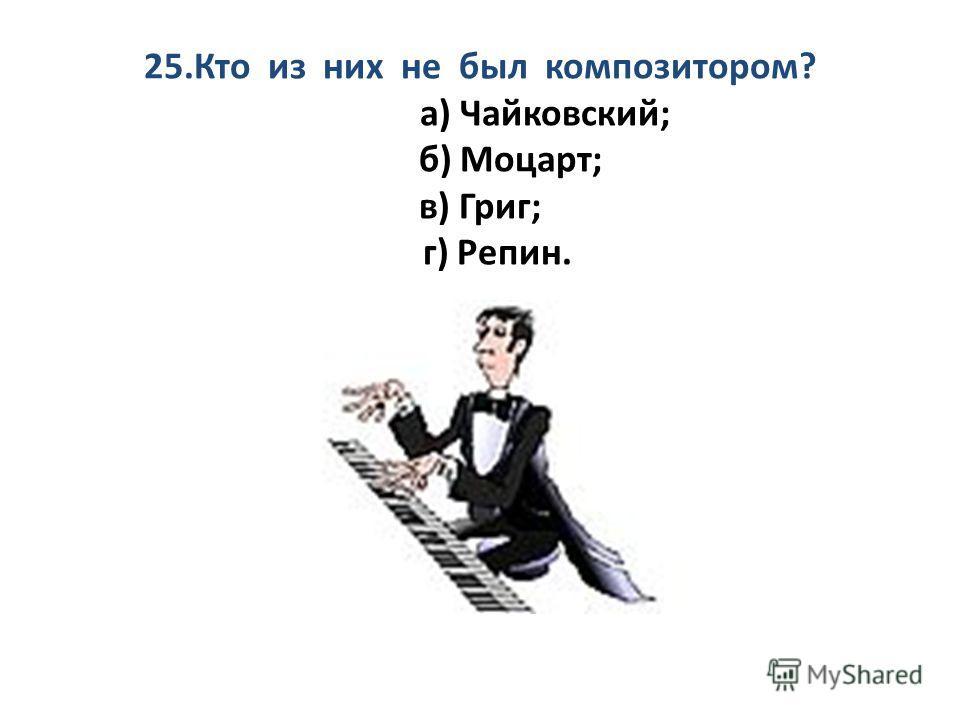 25. Кто из них не был композитором? а) Чайковский; б) Моцарт; в) Григ; г) Репин.