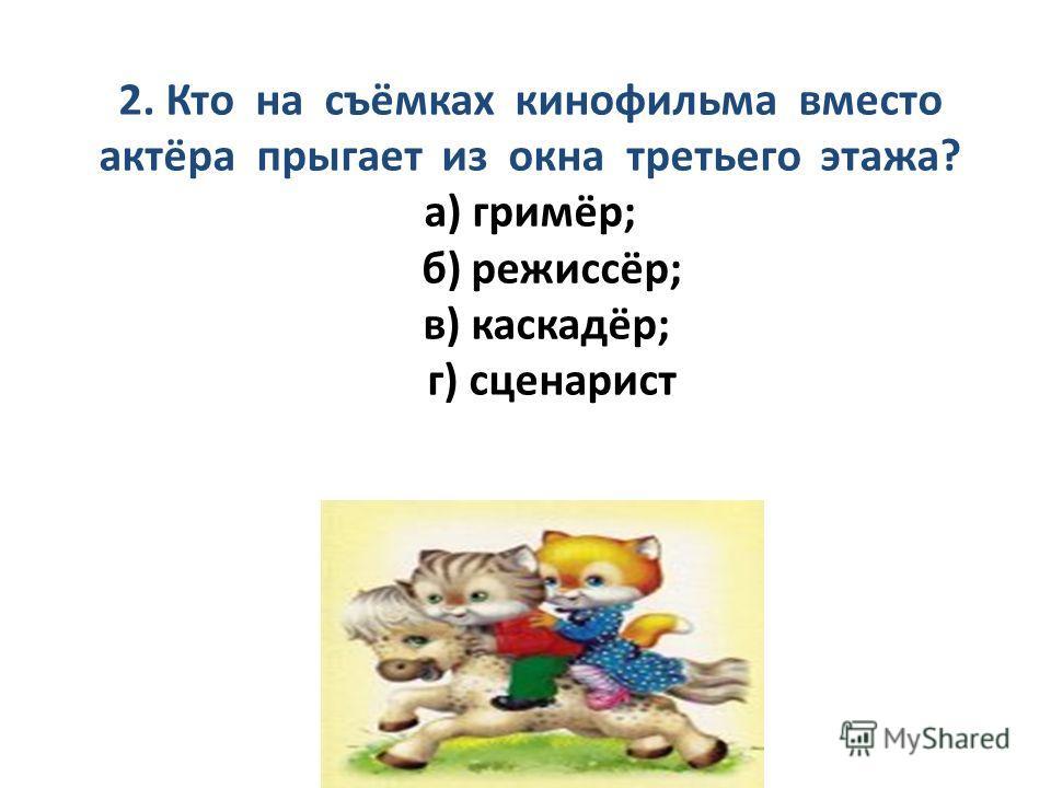 2. Кто на съёмках кинофильма вместо актёра прыгает из окна третьего этажа? а) гримёр; б) режиссёр; в) каскадёр; г) сценарист