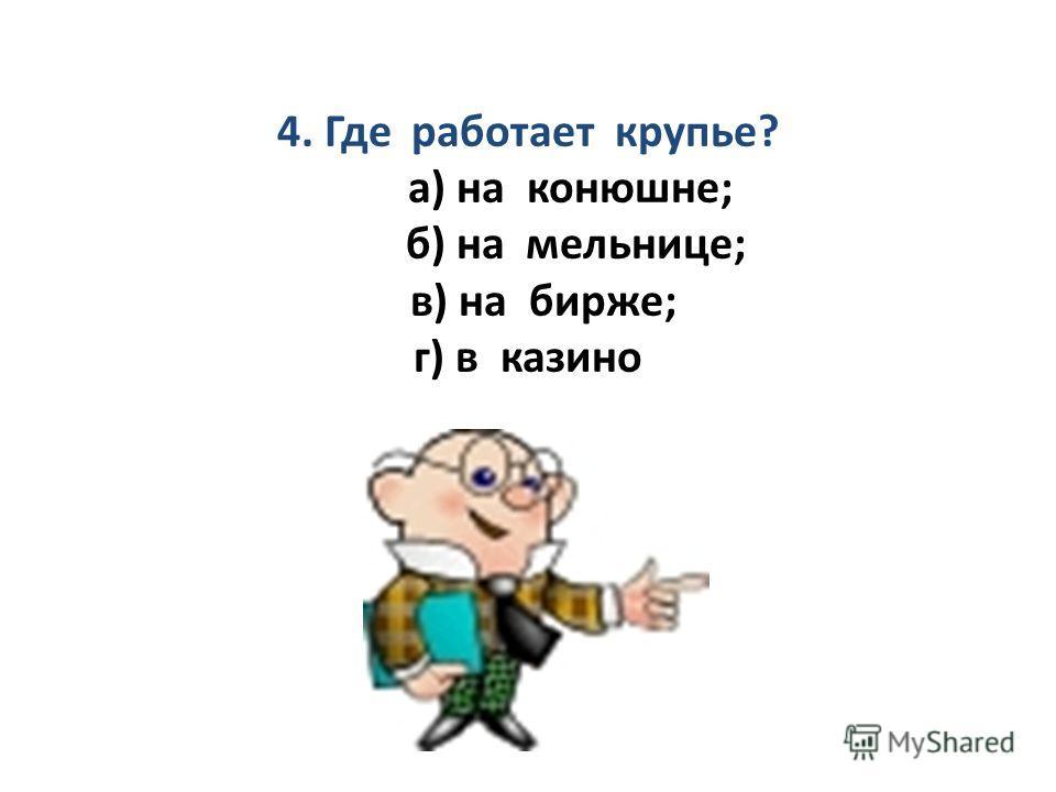 4. Где работает крупье? а) на конюшне; б) на мельнице; в) на бирже; г) в казино