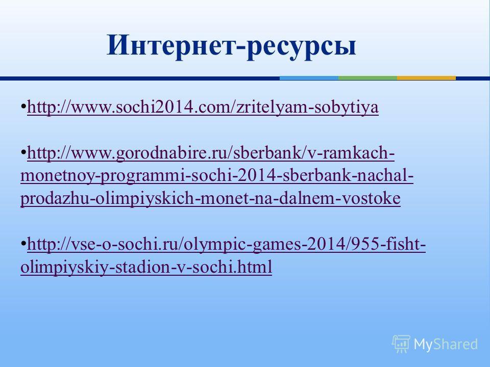 Интернет-ресурсы http://www.sochi2014.com/zritelyam-sobytiya http://www.gorodnabire.ru/sberbank/v-ramkach- monetnoy-programmi-sochi-2014-sberbank-nachal- prodazhu-olimpiyskich-monet-na-dalnem-vostoke http://www.gorodnabire.ru/sberbank/v-ramkach- mone