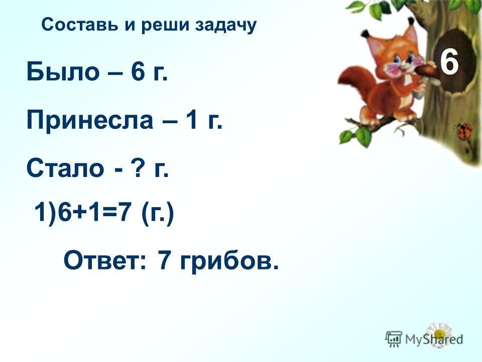 6 Было – 6 г. Принесла – 1 г. Стало - ? г. 1)6+1=7 (г.) Ответ: 7 грибов. Составь и реши задачу