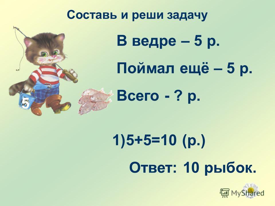 5 В ведре – 5 р. Поймал ещё – 5 р. Всего - ? р. 1)5+5=10 (р.) Ответ: 10 рыбок.