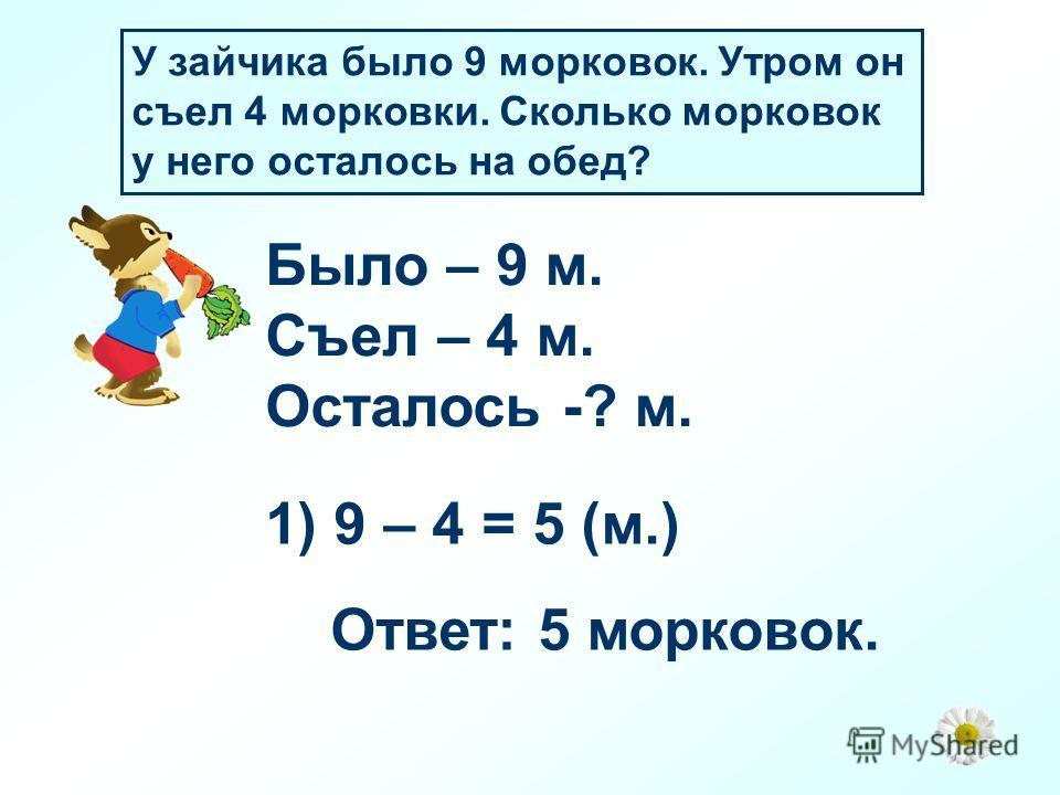 У зайчика было 9 морковок. Утром он съел 4 морковки. Сколько морковок у него осталось на обед? Было – 9 м. Съел – 4 м. Осталось -? м. 1) 9 – 4 = 5 (м.) Ответ: 5 морковок.