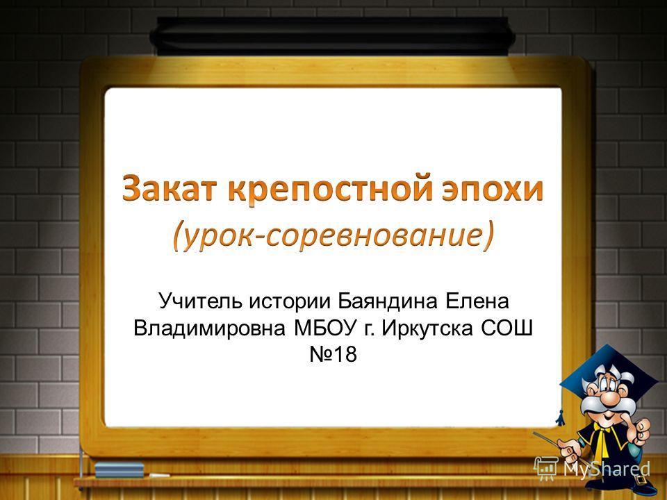 Учитель истории Баяндина Елена Владимировна МБОУ г. Иркутска СОШ 18
