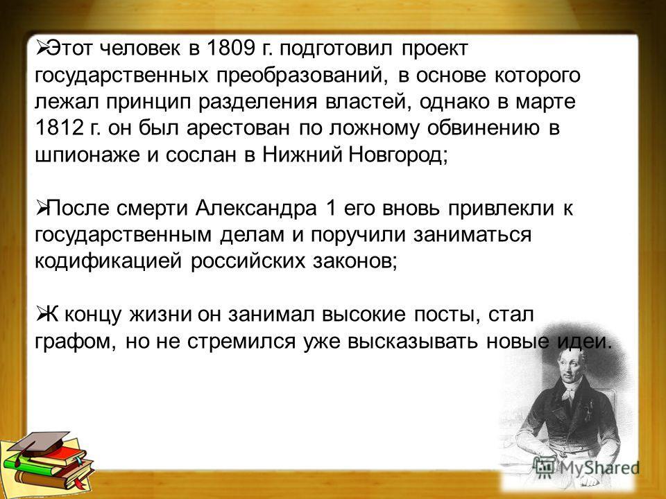 Этот человек в 1809 г. подготовил проект государственных преобразований, в основе которого лежал принцип разделения властей, однако в марте 1812 г. он был арестован по ложному обвинению в шпионаже и сослан в Нижний Новгород; После смерти Александра 1